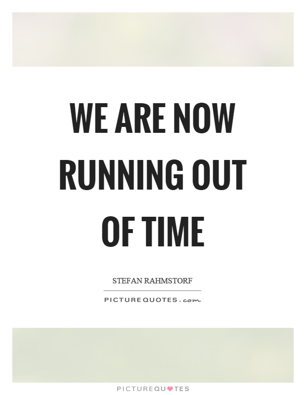 We are now running out of time Picture Quote #1