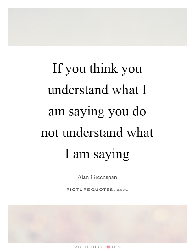 If you think you understand what I am saying you do not understand what I am saying Picture Quote #1