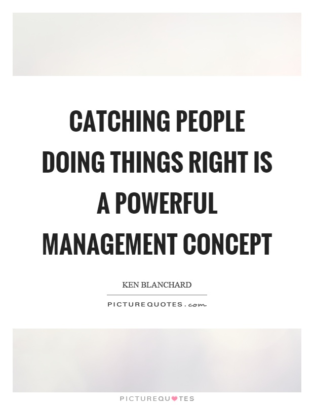 Catching people doing things right is a powerful management concept Picture Quote #1