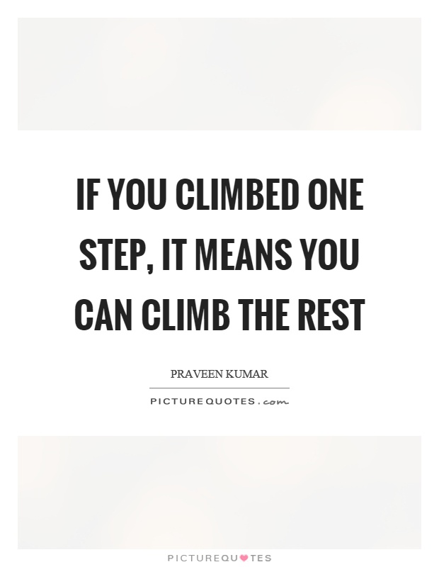 If you climbed one step, it means you can climb the rest Picture Quote #1