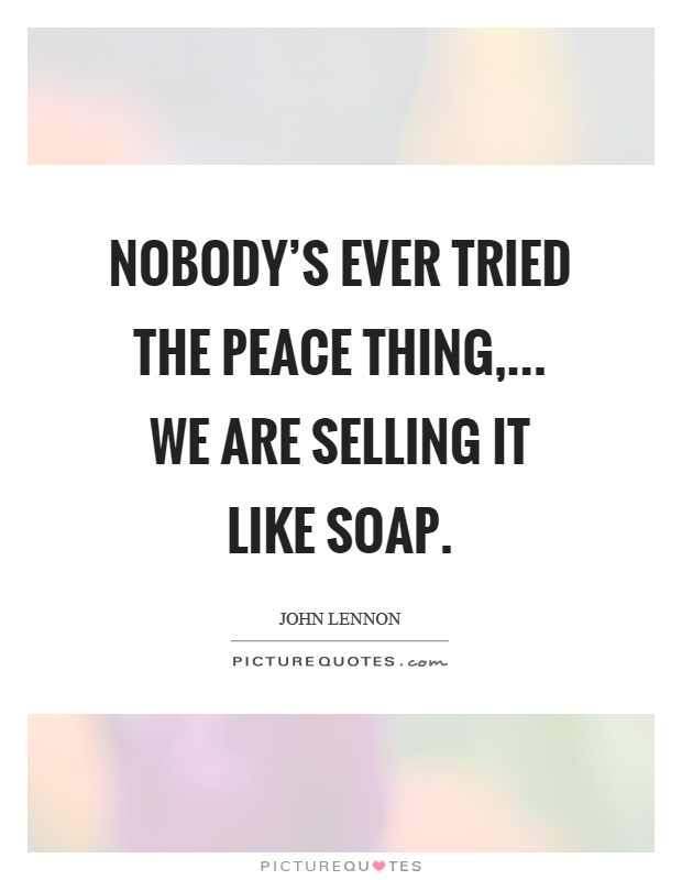 Nobody's ever tried the peace thing,... We are selling it like soap Picture Quote #1