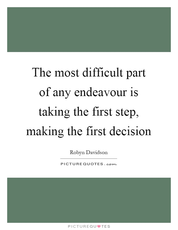 The most difficult part of any endeavour is taking the first step, making the first decision Picture Quote #1