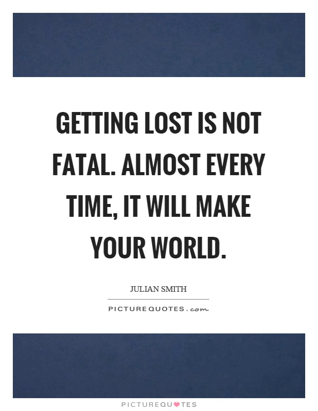 Getting lost is not fatal. Almost every time, it will make your world Picture Quote #1