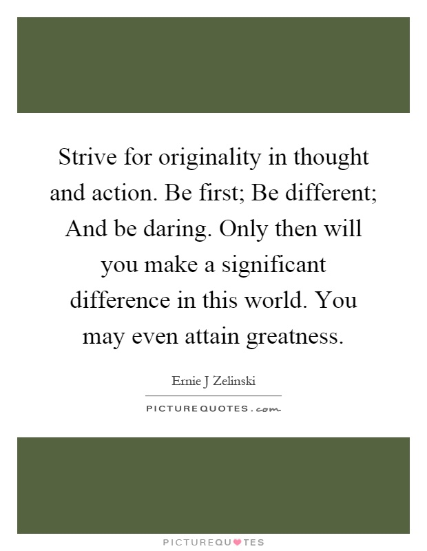 Strive for originality in thought and action. Be first; Be different; And be daring. Only then will you make a significant difference in this world. You may even attain greatness Picture Quote #1