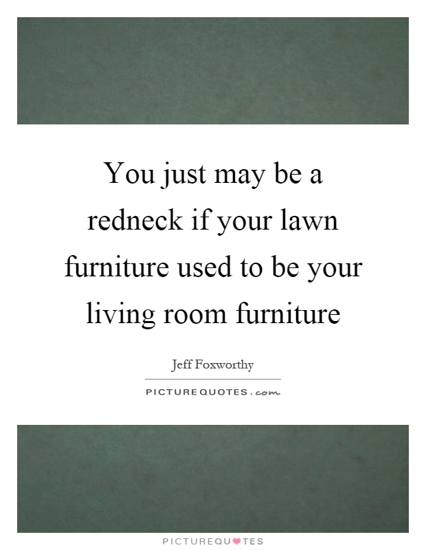 You just may be a redneck if your lawn furniture used to for Furniture quotes