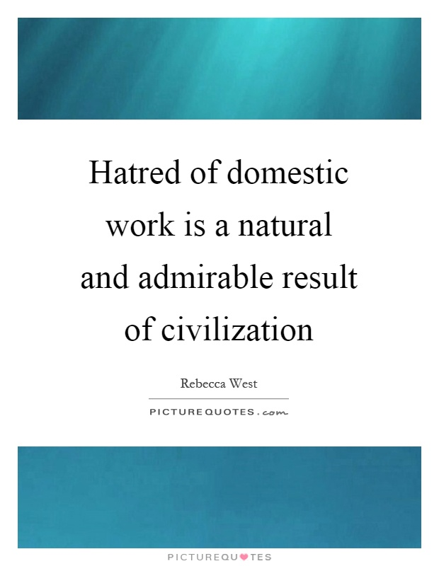 Hatred of domestic work is a natural and admirable result of civilization Picture Quote #1