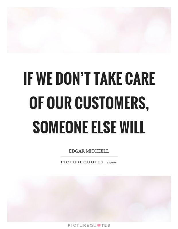 If we don't take care of our customers, someone else will Picture Quote #1