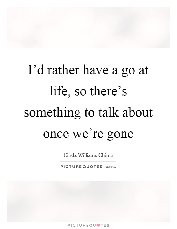 I'd rather have a go at life, so there's something to talk about once we're gone Picture Quote #1