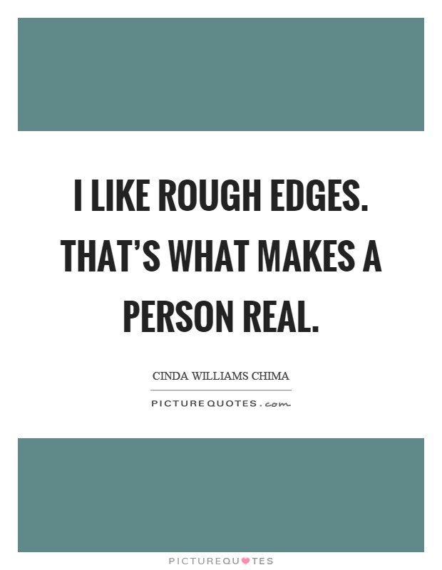 I like rough edges. That's what makes a person real Picture Quote #1