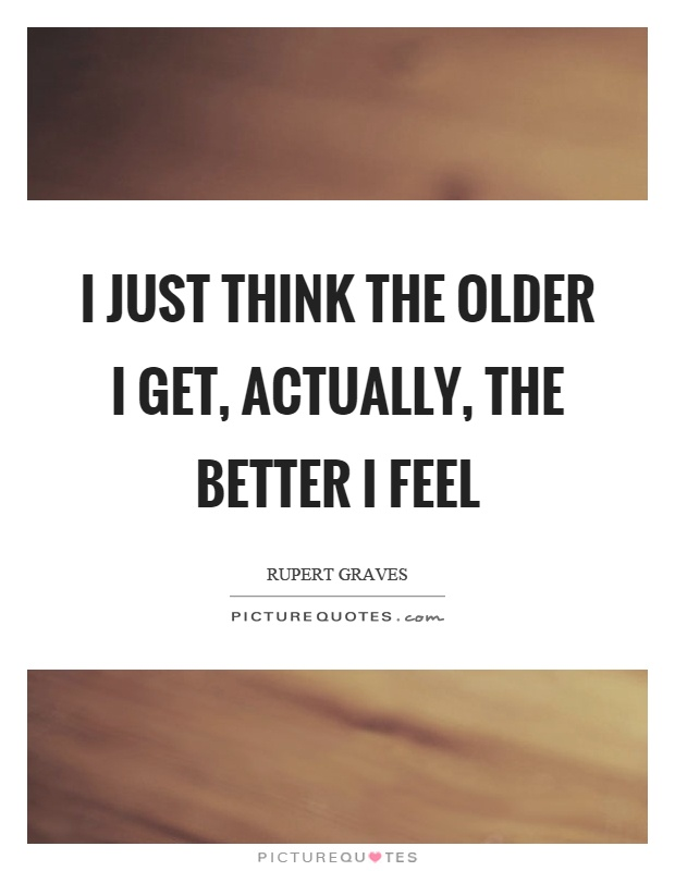 I just think the older I get, actually, the better I feel Picture Quote #1