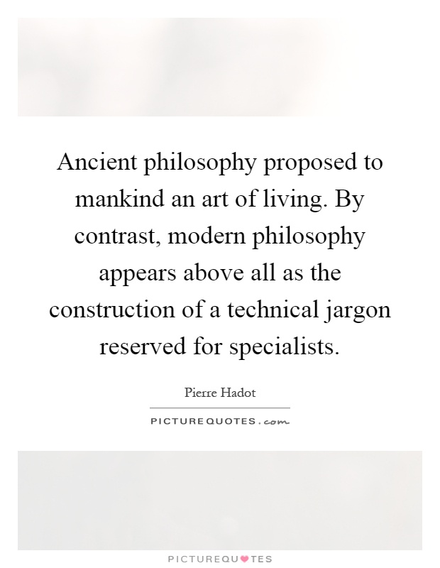 Ancient philosophy proposed to mankind an art of living. By contrast, modern philosophy appears above all as the construction of a technical jargon reserved for specialists Picture Quote #1