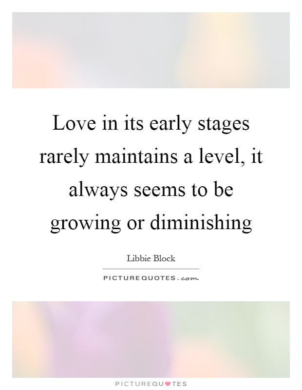 Love in its early stages rarely maintains a level, it always seems to be growing or diminishing Picture Quote #1