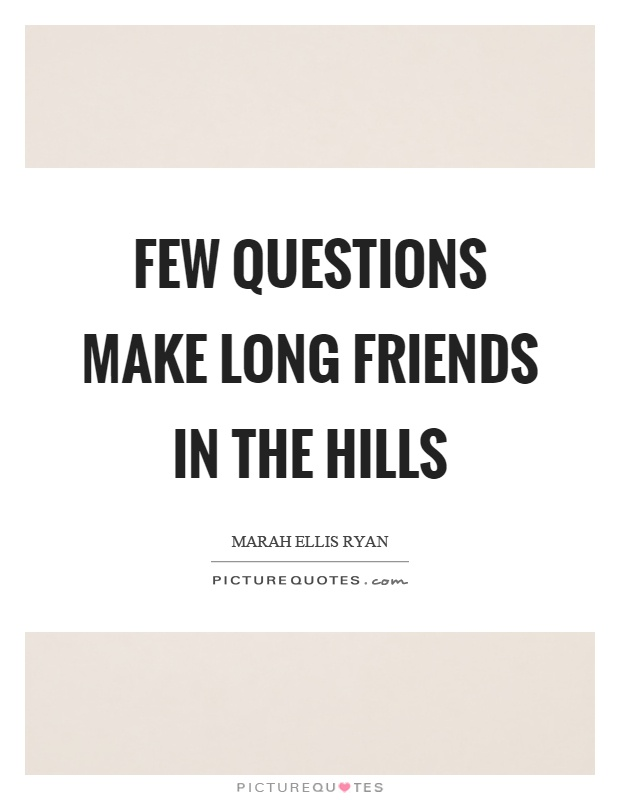 Few questions make long friends in the hills Picture Quote #1