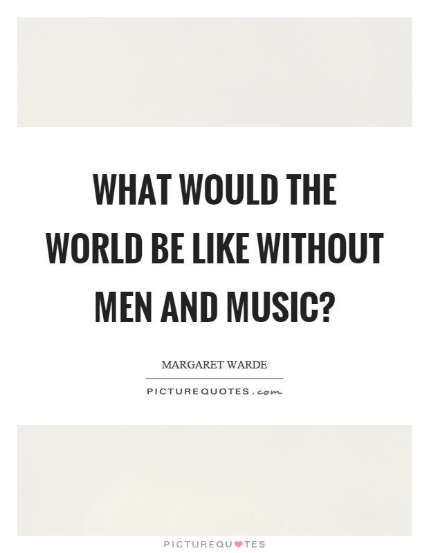 what would the world be like without music essay A world without music sound being one of the first things world without music essay as simple as the air we breathe is like the presence of sound in the world.