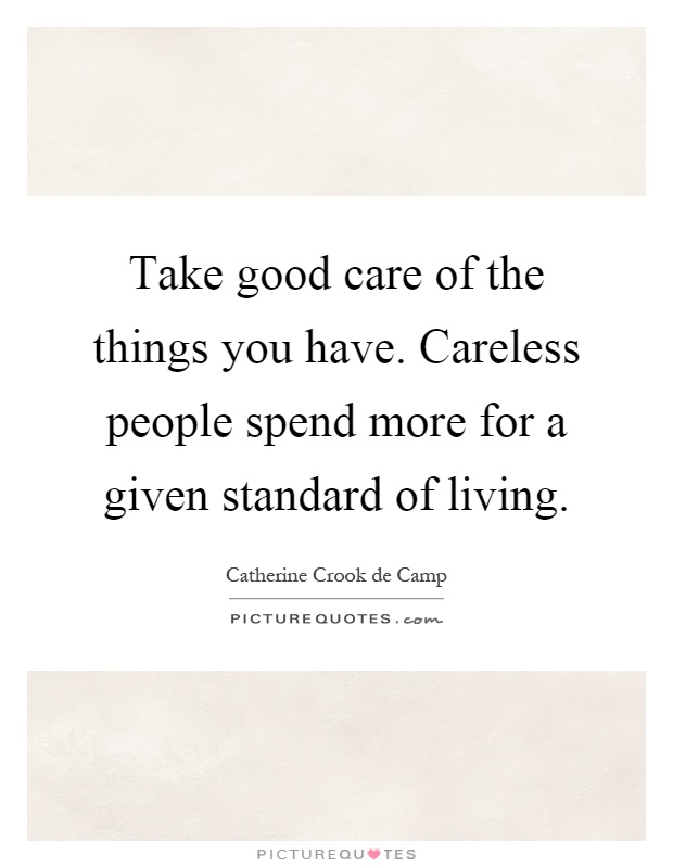 Take good care of the things you have. Careless people spend more for a given standard of living Picture Quote #1