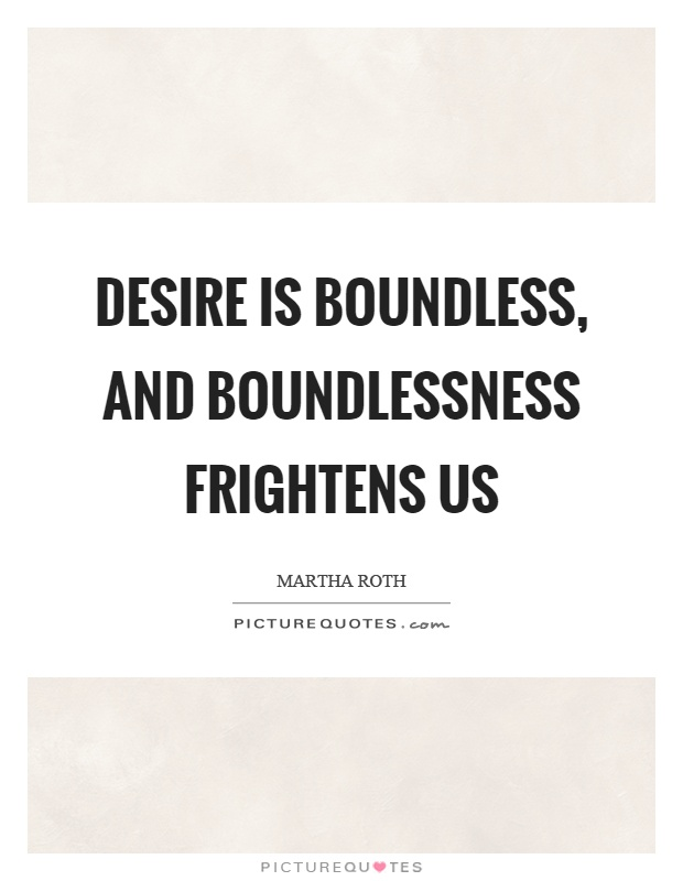 Desire is boundless, and boundlessness frightens us Picture Quote #1