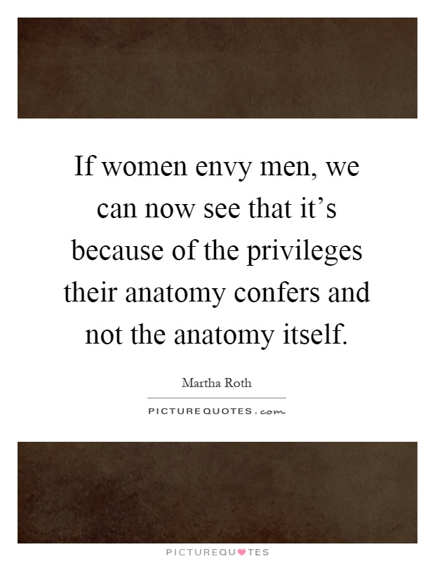 If women envy men, we can now see that it's because of the privileges their anatomy confers and not the anatomy itself Picture Quote #1