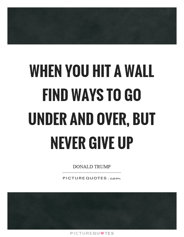 When you hit a wall find ways to go under and over, but never give up Picture Quote #1