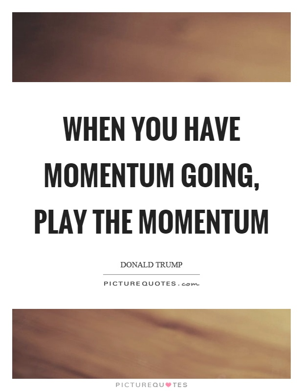 When you have momentum going, play the momentum Picture Quote #1