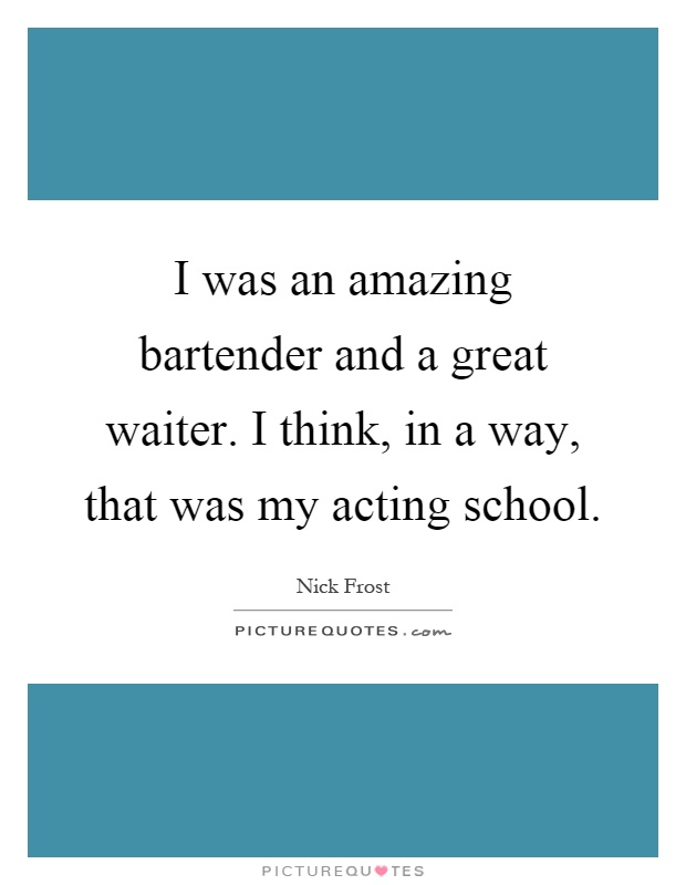 I was an amazing bartender and a great waiter. I think, in a way, that was my acting school Picture Quote #1