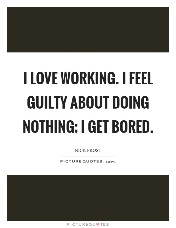 I love working. I feel guilty about doing nothing; I get bored Picture Quote #1