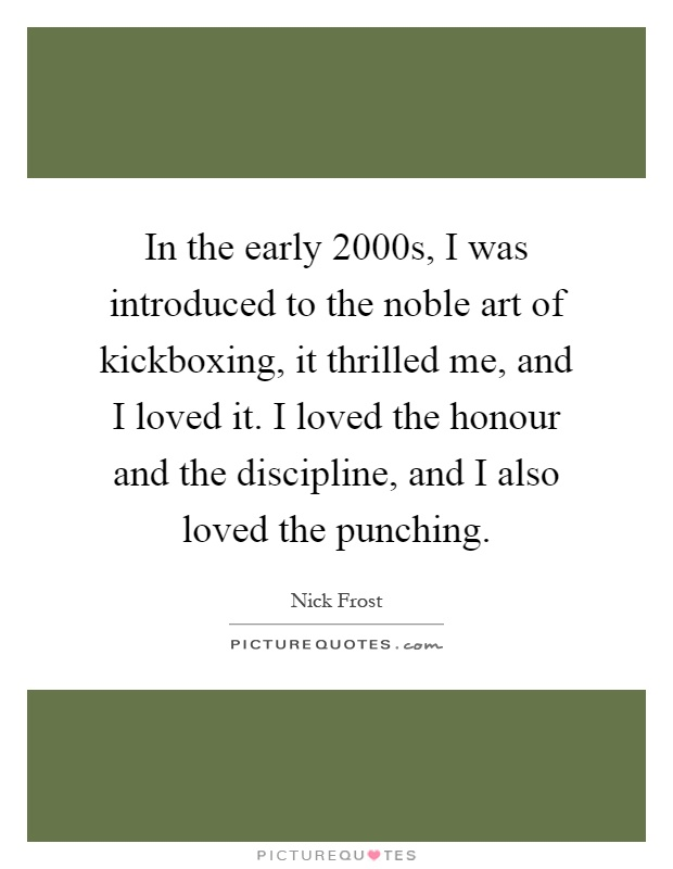 In the early 2000s, I was introduced to the noble art of kickboxing, it thrilled me, and I loved it. I loved the honour and the discipline, and I also loved the punching Picture Quote #1