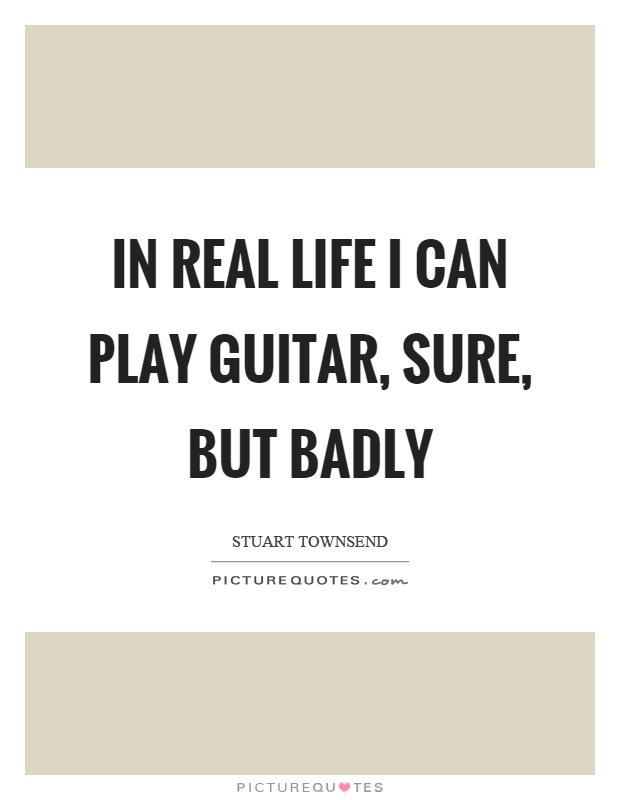 In real life I can play guitar, sure, but badly Picture Quote #1