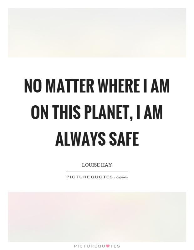 No matter where I am on this planet, I am always safe Picture Quote #1