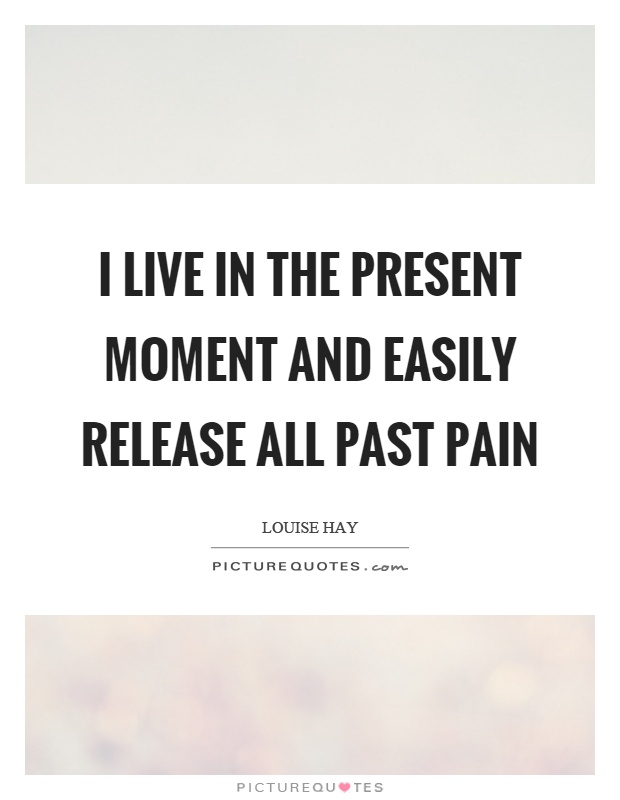 I live in the present moment and easily release all past pain Picture Quote #1