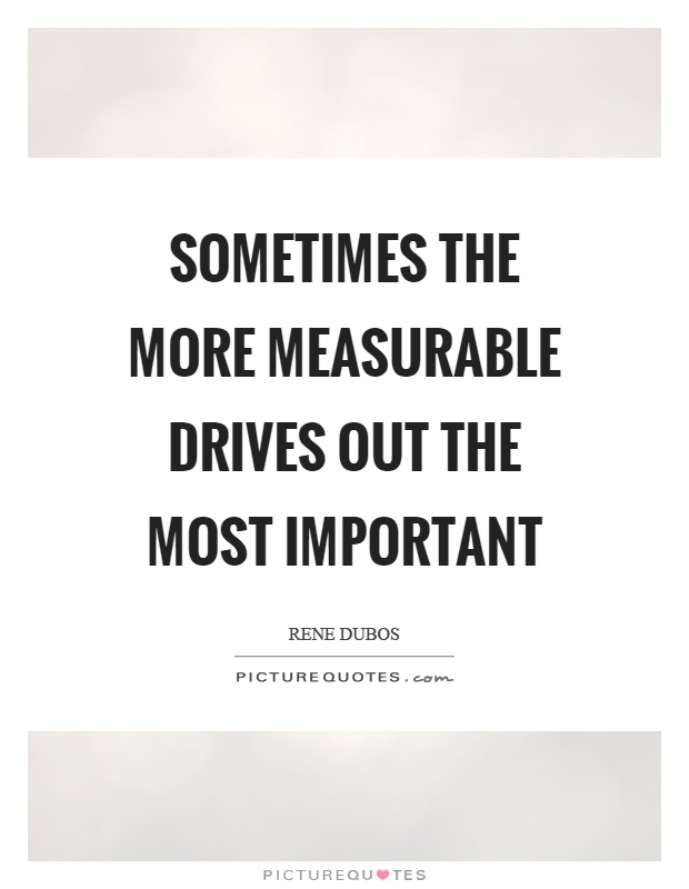 Sometimes the more measurable drives out the most important Picture Quote #1