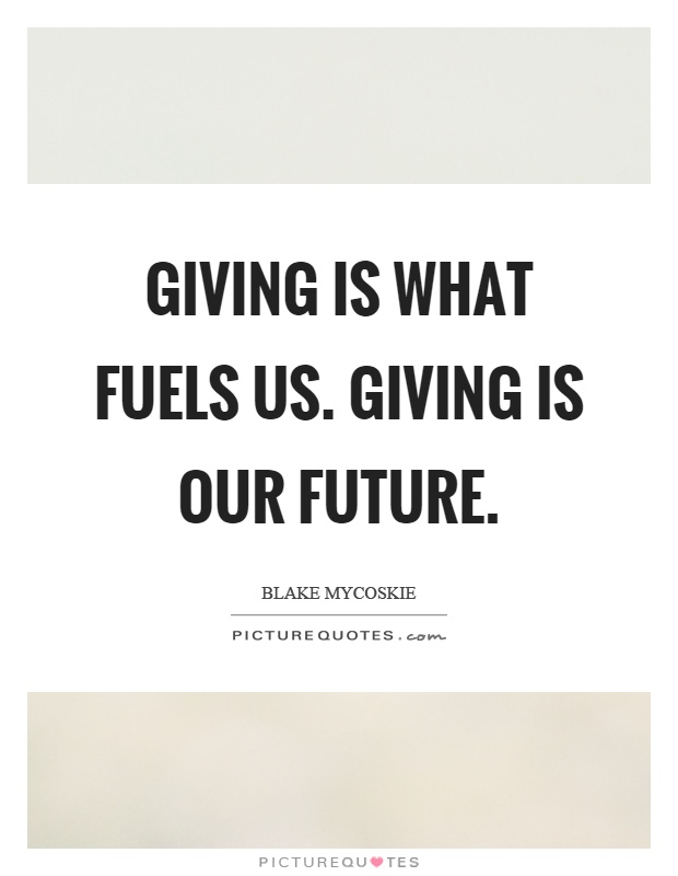 Giving is what fuels us. Giving is our future Picture Quote #1