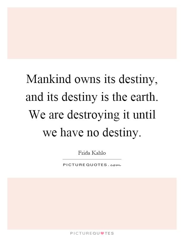 Mankind owns its destiny, and its destiny is the earth. We are destroying it until we have no destiny Picture Quote #1