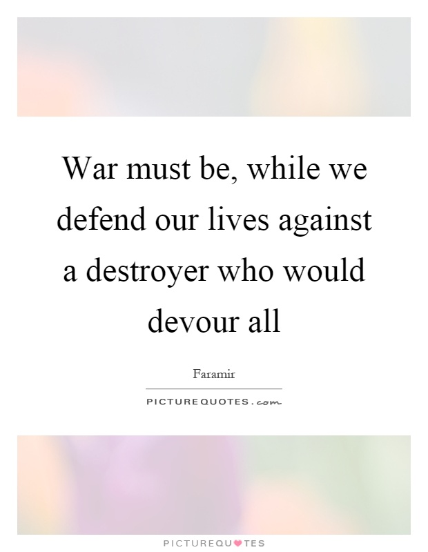 War must be, while we defend our lives against a destroyer who would devour all Picture Quote #1