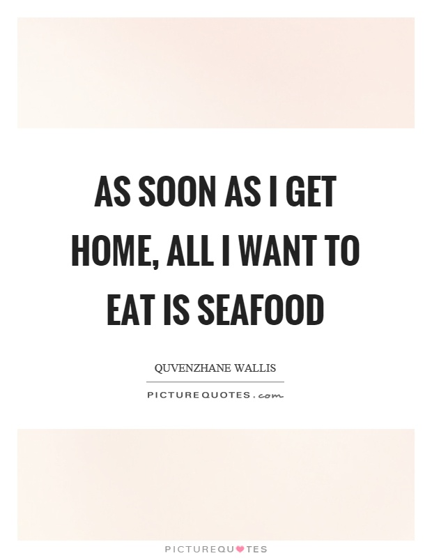 As soon as I get home, all I want to eat is seafood Picture Quote #1