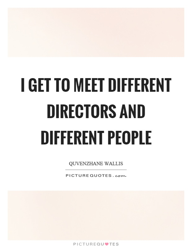 I get to meet different directors and different people Picture Quote #1