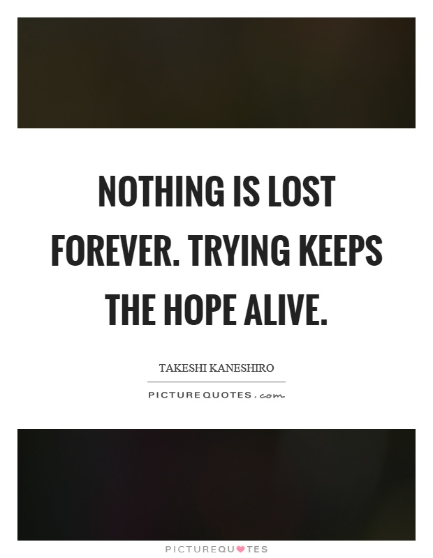 Nothing is lost forever. Trying keeps the hope alive Picture Quote #1