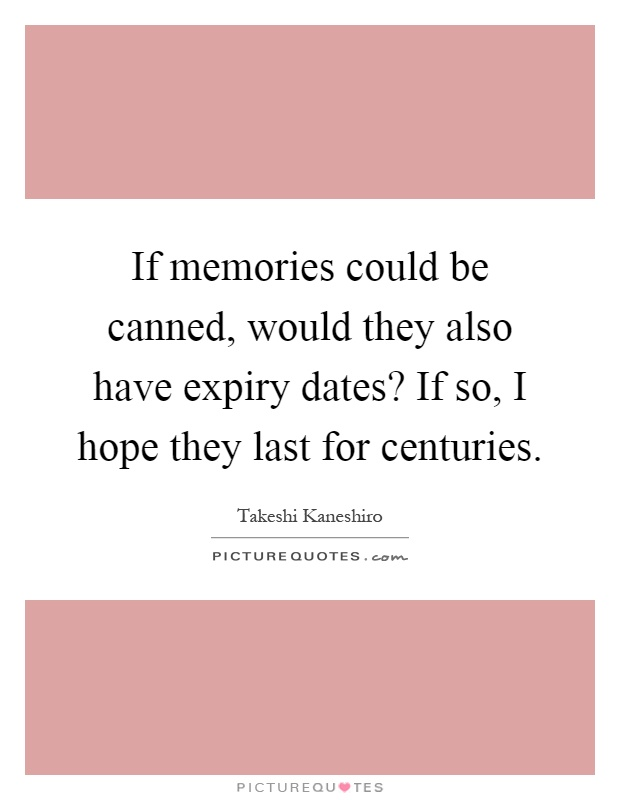 If memories could be canned, would they also have expiry dates? If so, I hope they last for centuries Picture Quote #1