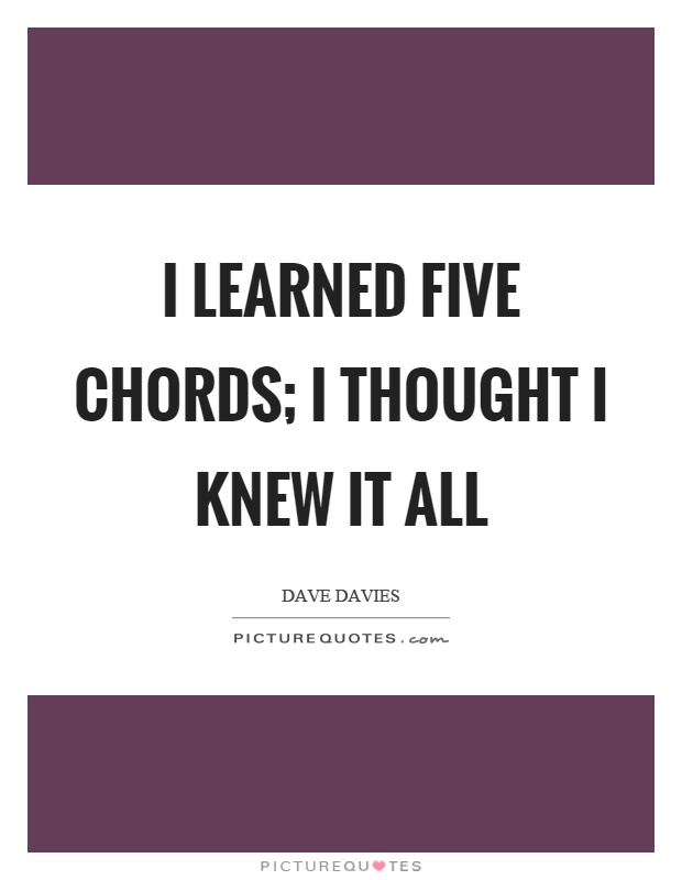 I learned five chords; I thought I knew it all Picture Quote #1