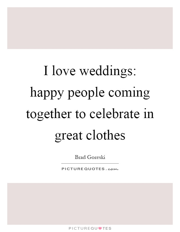 I love weddings: happy people coming together to celebrate in great clothes Picture Quote #1