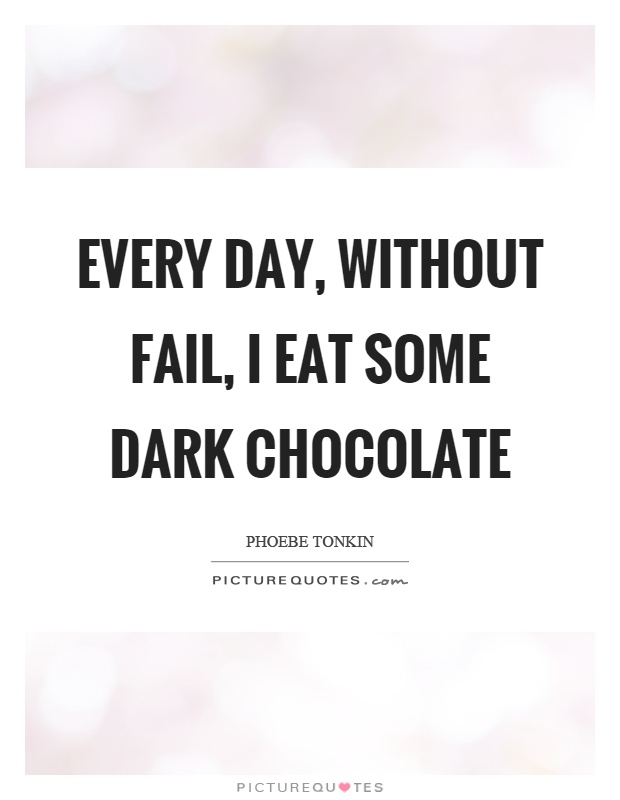 Every day, without fail, I eat some dark chocolate Picture Quote #1