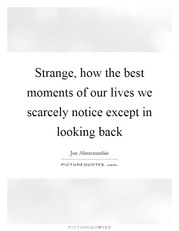 Strange, how the best moments of our lives we scarcely notice except in looking back Picture Quote #1