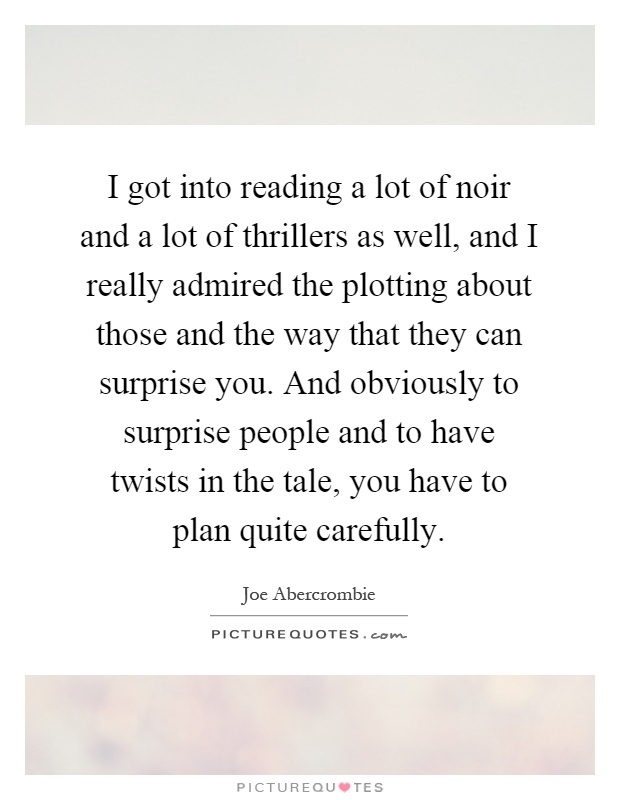I got into reading a lot of noir and a lot of thrillers as well, and I really admired the plotting about those and the way that they can surprise you. And obviously to surprise people and to have twists in the tale, you have to plan quite carefully Picture Quote #1
