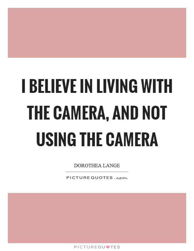 I believe in living with the camera, and not using the camera Picture Quote #1