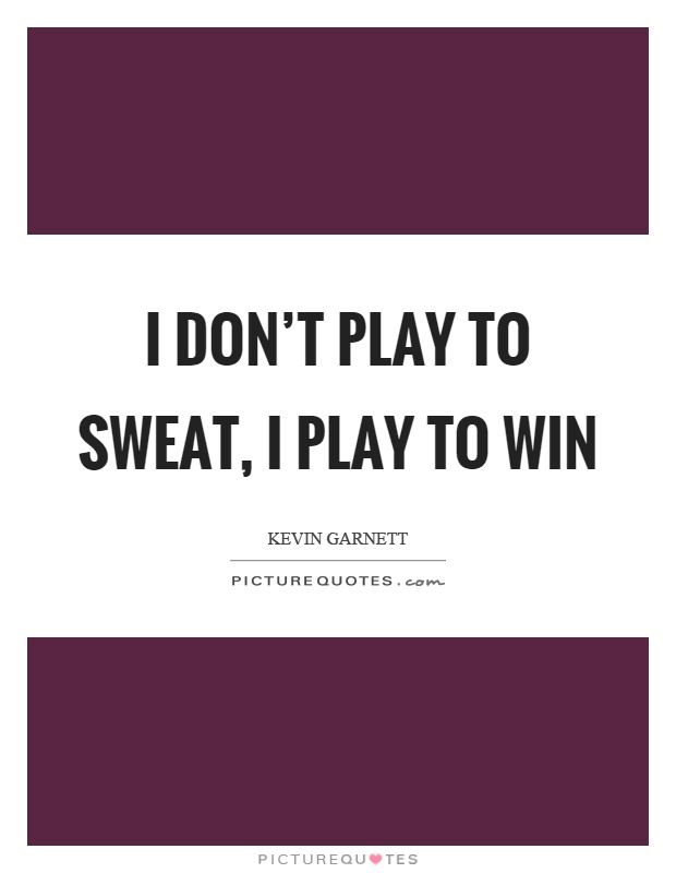 I don't play to sweat, I play to win Picture Quote #1