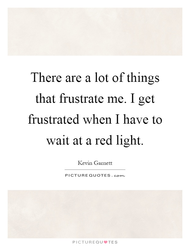 There are a lot of things that frustrate me. I get frustrated when I have to wait at a red light Picture Quote #1