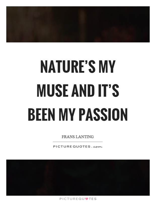 Nature's my muse and it's been my passion Picture Quote #1