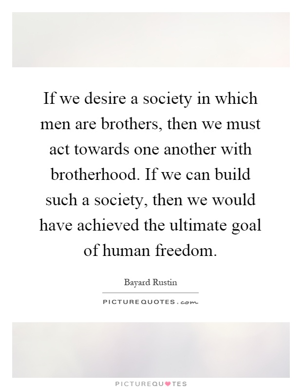 If we desire a society in which men are brothers, then we must act towards one another with brotherhood. If we can build such a society, then we would have achieved the ultimate goal of human freedom Picture Quote #1