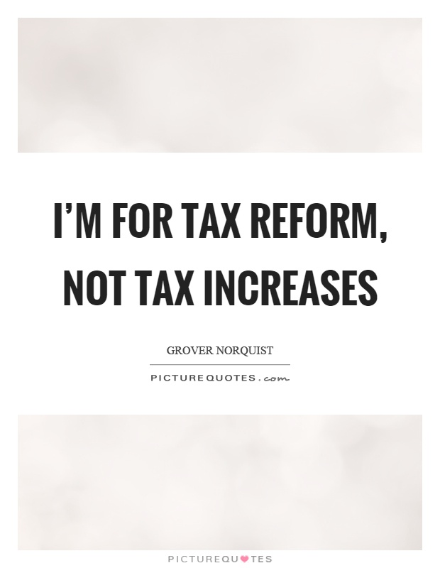 I'm for tax reform, not tax increases Picture Quote #1