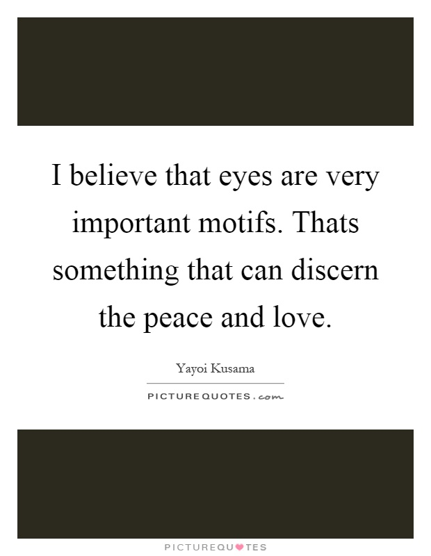I believe that eyes are very important motifs. Thats something that can discern the peace and love Picture Quote #1