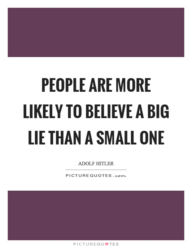 People are more likely to believe a big lie than a small one Picture Quote #1